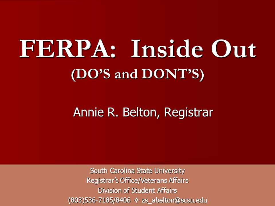 FERPA: Inside Out (DOS and DONTS) South Carolina State University Registrars Office/Veterans Affairs Division of Student Affairs (803)536-7185/8406 zs_abelton@scsu.edu Annie R.