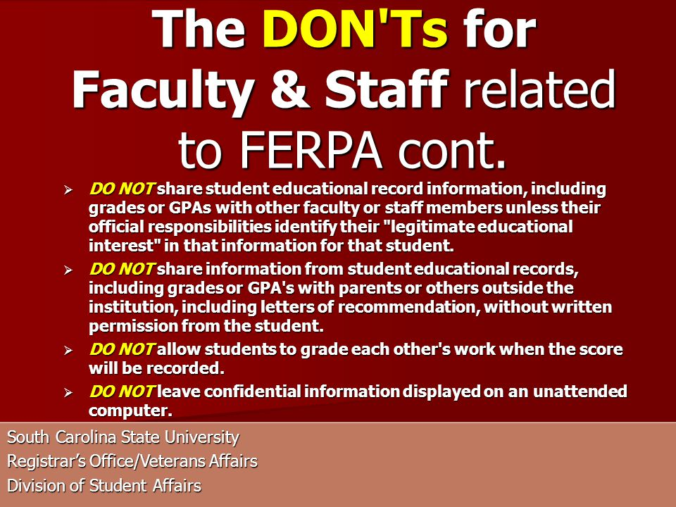 South Carolina State University Registrars Office/Veterans Affairs Division of Student Affairs DO NOT share student educational record information, including grades or GPAs with other faculty or staff members unless their official responsibilities identify their legitimate educational interest in that information for that student.