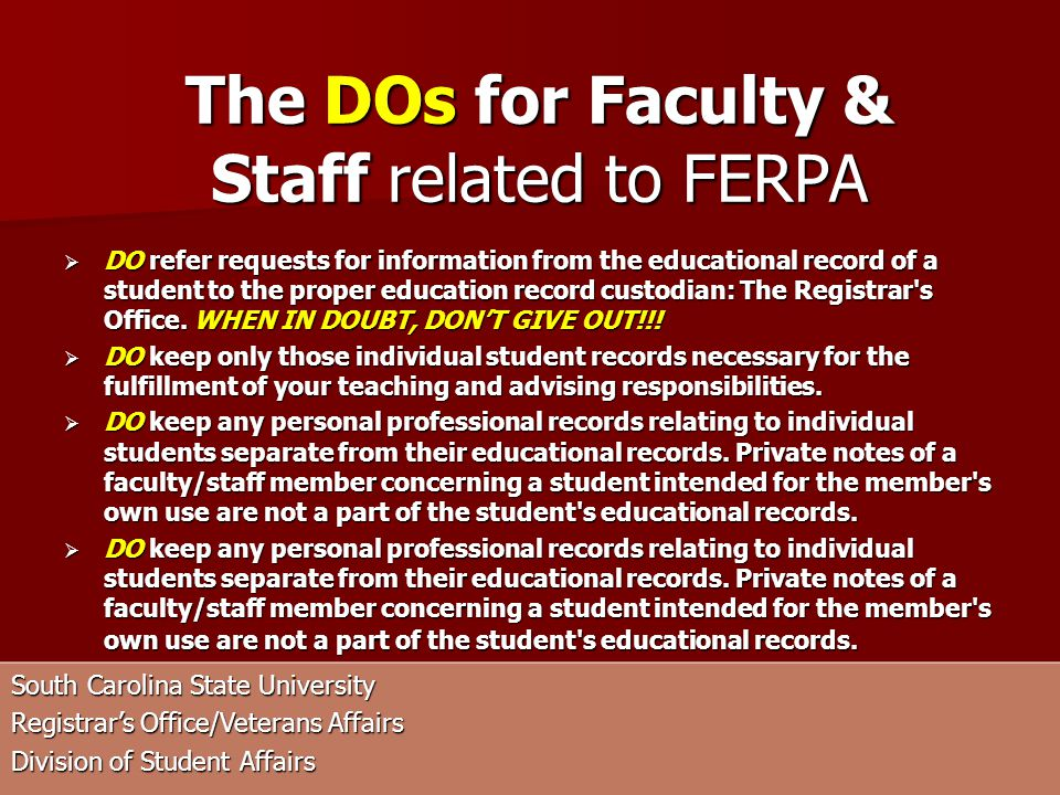 South Carolina State University Registrars Office/Veterans Affairs Division of Student Affairs DO refer requests for information from the educational record of a student to the proper education record custodian: The Registrar s Office.