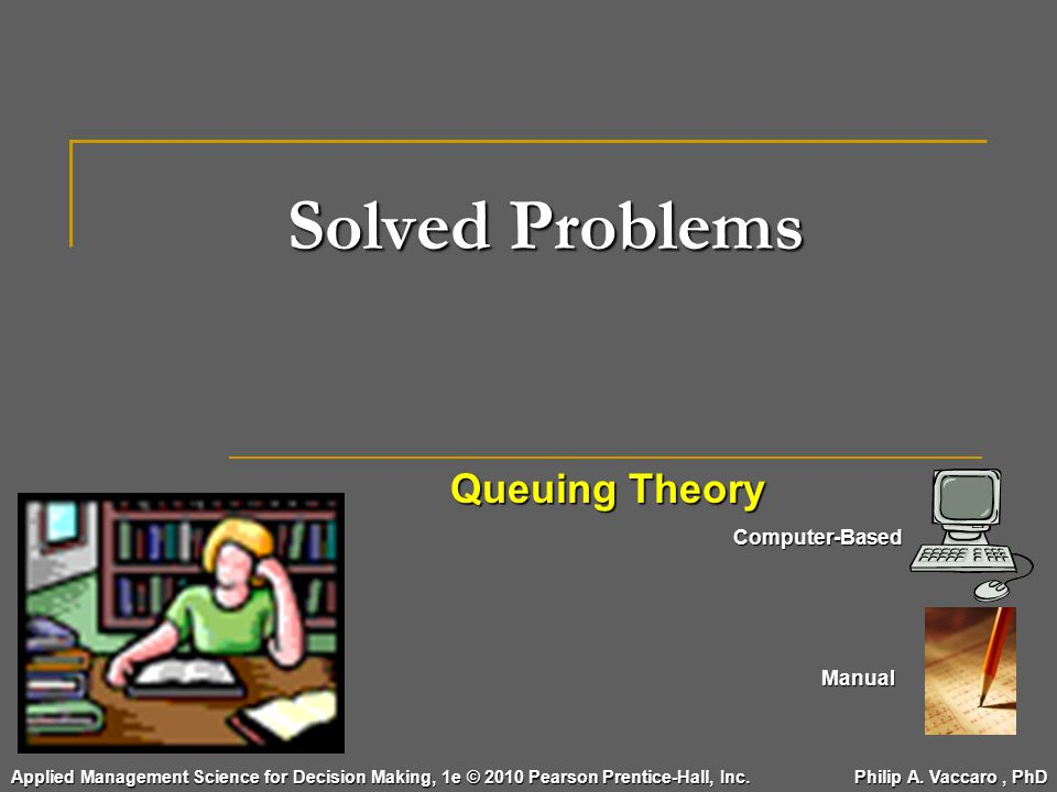 Solved Problems Queuing Theory Computer-Based Manual Applied Management Science for Decision Making, 1e © 2010 Pearson Prentice-Hall, Inc. Philip A. V
