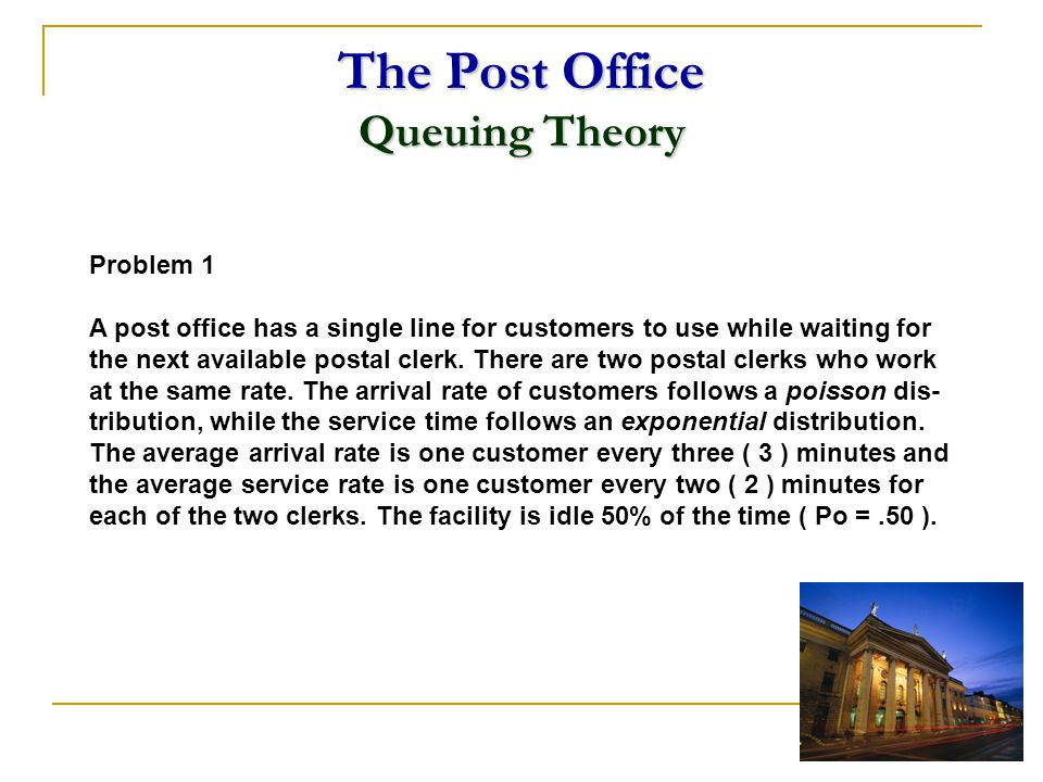The Post Office Queuing Theory Problem 1 A post office has a single line for customers to use while waiting for the next available postal clerk. There