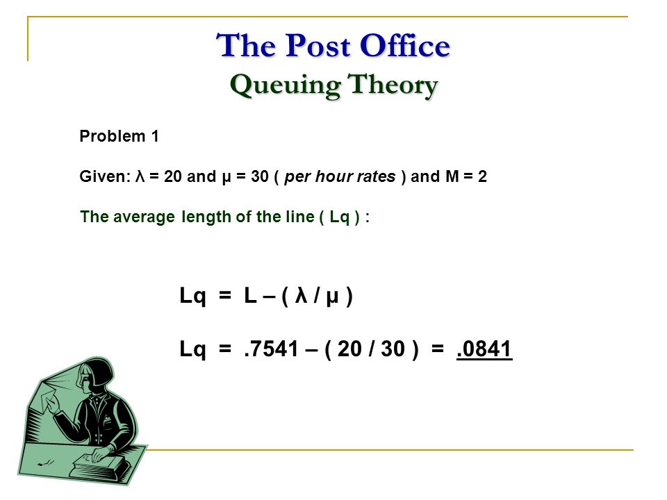The Post Office Queuing Theory Problem 1 Given: λ = 20 and μ = 30 ( per hour rates ) and M = 2 The average length of the line ( Lq ) : Lq = L – ( λ /