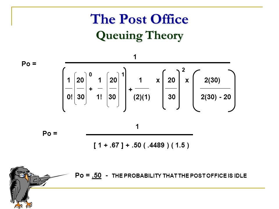 The Post Office Queuing Theory 1 20 1 20 1 x 20 x 2(30) 0! 30 1! 30 (2)(1) 30 2(30) - 20 1 Po = 01 2 + [ 1 +.67 ] +.50 (.4489 ) ( 1.5 ) 1 Po =.50 - TH