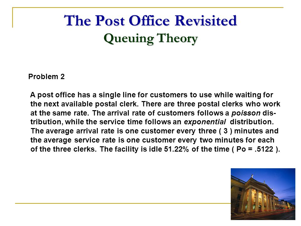 The Post Office Revisited Queuing Theory Problem 2 A post office has a single line for customers to use while waiting for the next available postal cl