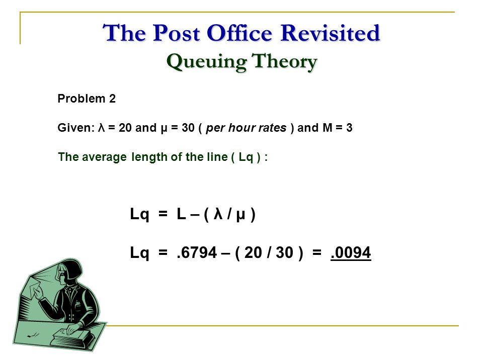The Post Office Revisited Queuing Theory Problem 2 Given: λ = 20 and μ = 30 ( per hour rates ) and M = 3 The average length of the line ( Lq ) : Lq =