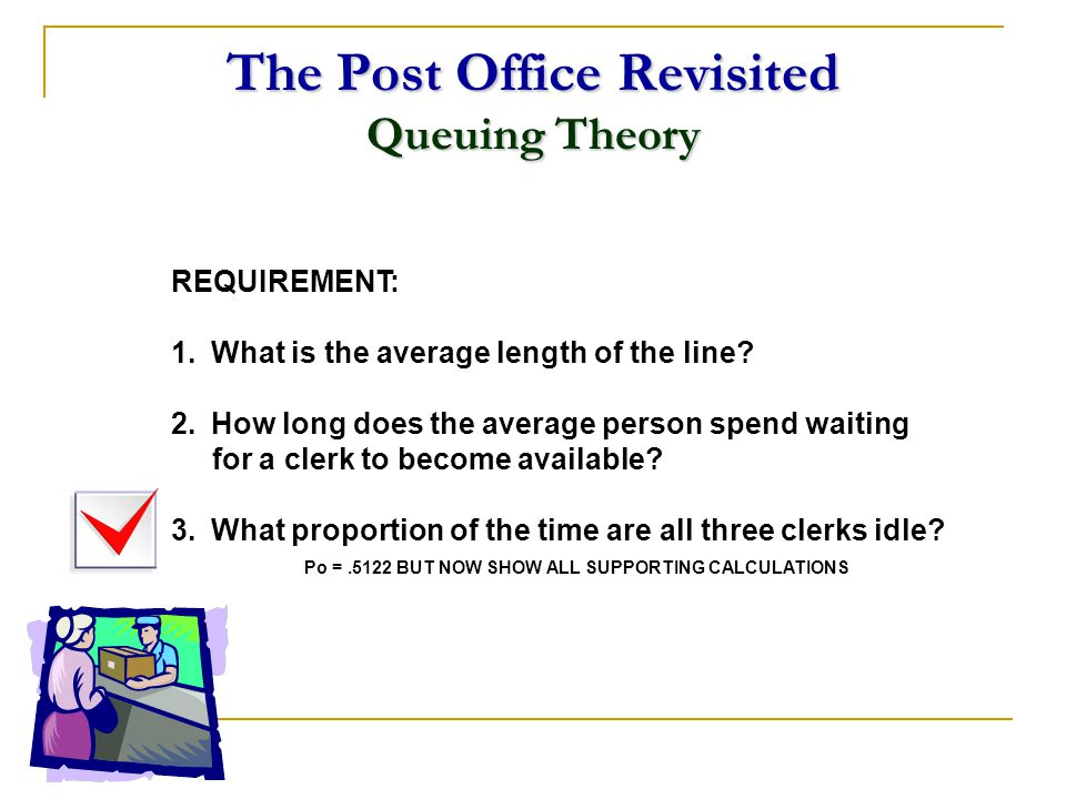 The Post Office Revisited Queuing Theory REQUIREMENT: 1.What is the average length of the line? 2.How long does the average person spend waiting for a