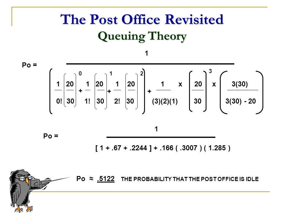The Post Office Revisited Queuing Theory 1 20 1 20 1 20 1 x 20 x 3(30) 0! 30 1! 30 2! 30 (3)(2)(1) 30 3(30) - 20 1 Po = 01 3 + [ 1 +.67 +.2244 ] +.166