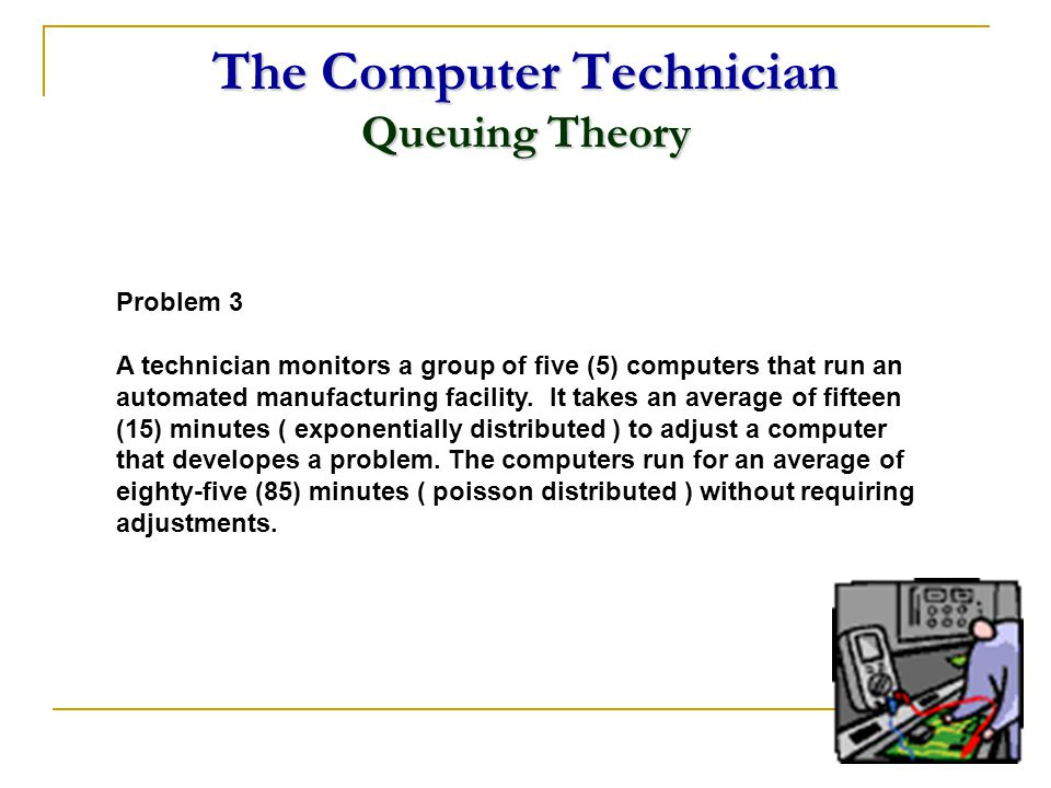 The Computer Technician Queuing Theory Problem 3 A technician monitors a group of five (5) computers that run an automated manufacturing facility. It