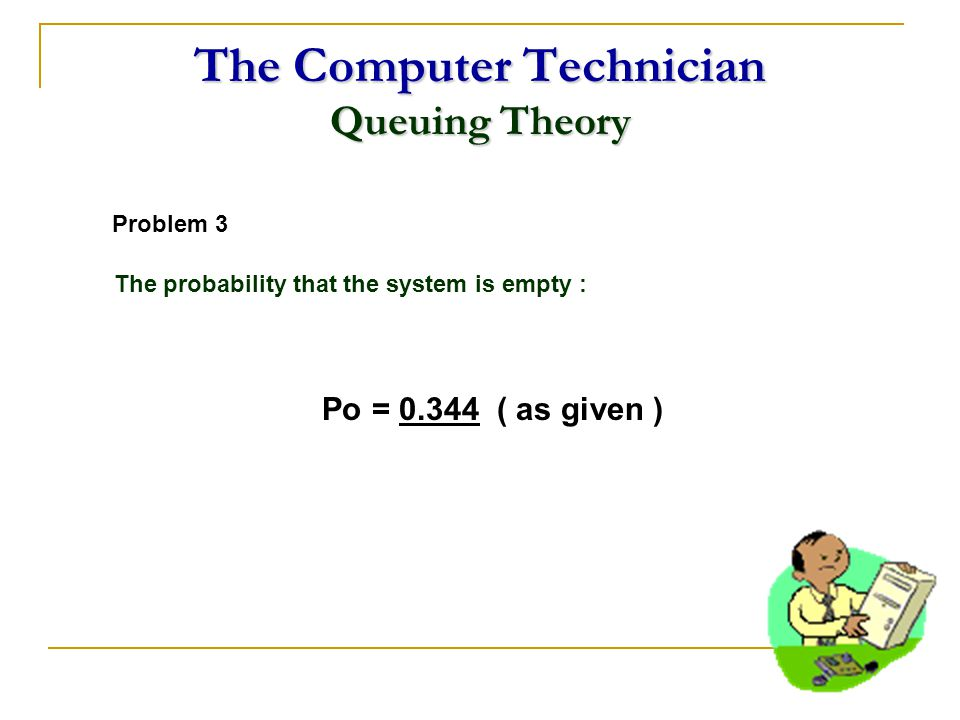 The Computer Technician Queuing Theory Problem 3 The probability that the system is empty : Po = 0.344 ( as given )