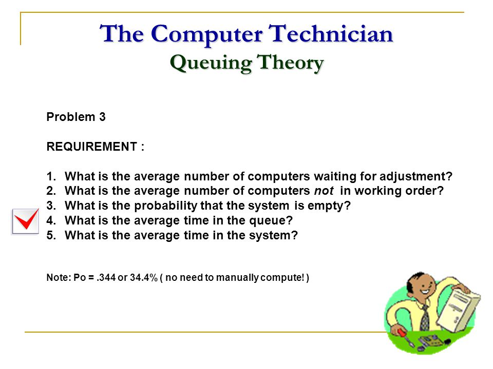 The Computer Technician Queuing Theory Problem 3 REQUIREMENT : 1.What is the average number of computers waiting for adjustment? 2.What is the average
