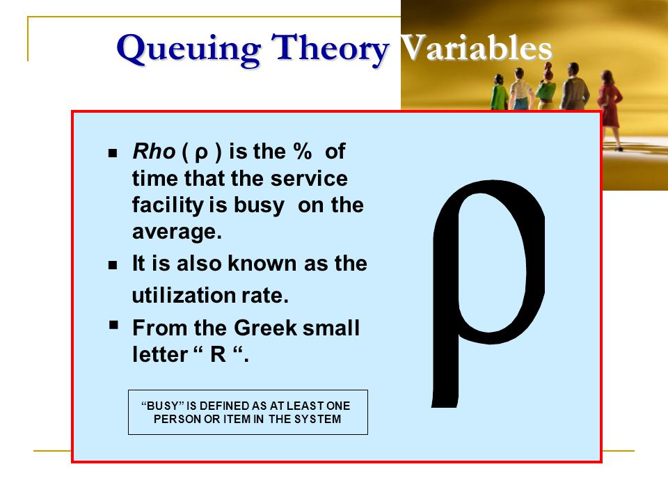 Queuing Theory Variables Rho ( ρ ) is the % of time that the service facility is busy on the average. It is also known as the utilization rate. From t