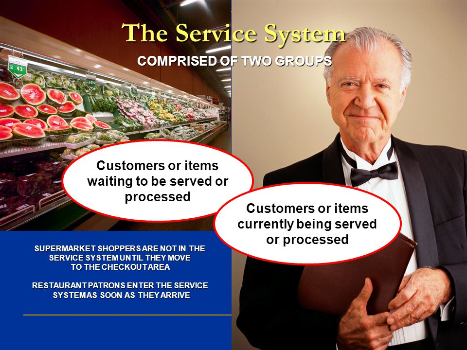 The Service System COMPRISED OF TWO GROUPS SUPERMARKET SHOPPERS ARE NOT IN THE SERVICE SYSTEM UNTIL THEY MOVE TO THE CHECKOUT AREA RESTAURANT PATRONS