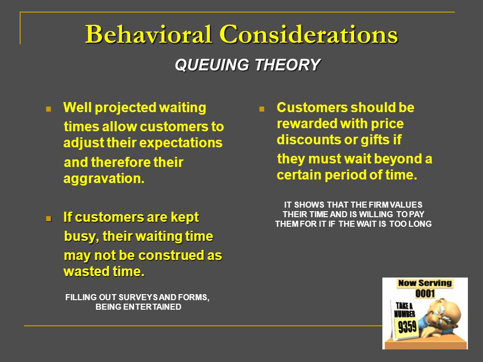 Behavioral Considerations Well projected waiting times allow customers to adjust their expectations and therefore their aggravation. If customers are