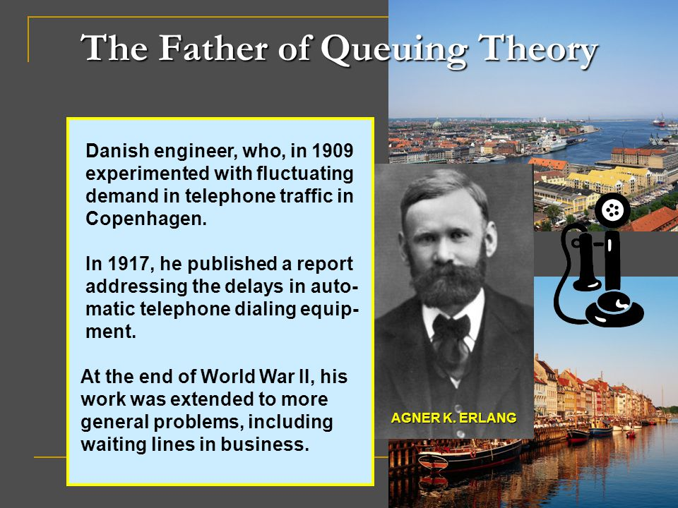 The Father of Queuing Theory Danish engineer, who, in 1909 experimented with fluctuating demand in telephone traffic in Copenhagen. In 1917, he publis