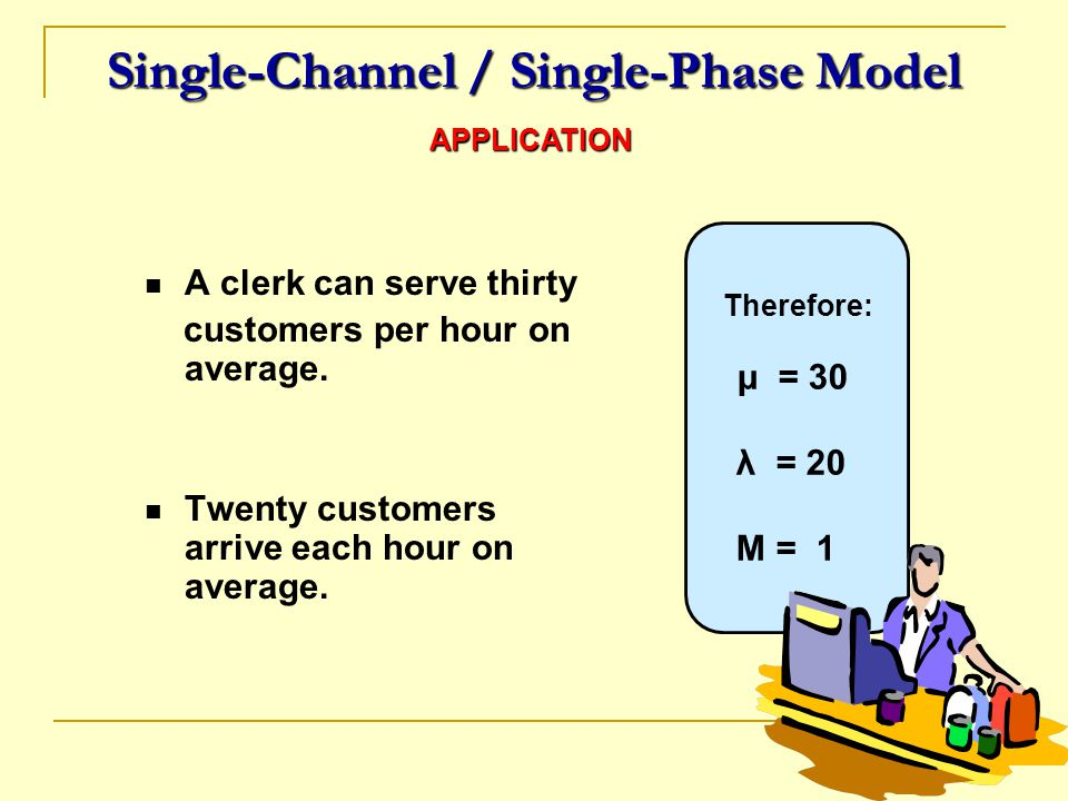 Therefore: μ = 30 λ = 20 M = 1 Single-Channel / Single-Phase Model A clerk can serve thirty customers per hour on average. Twenty customers arrive eac