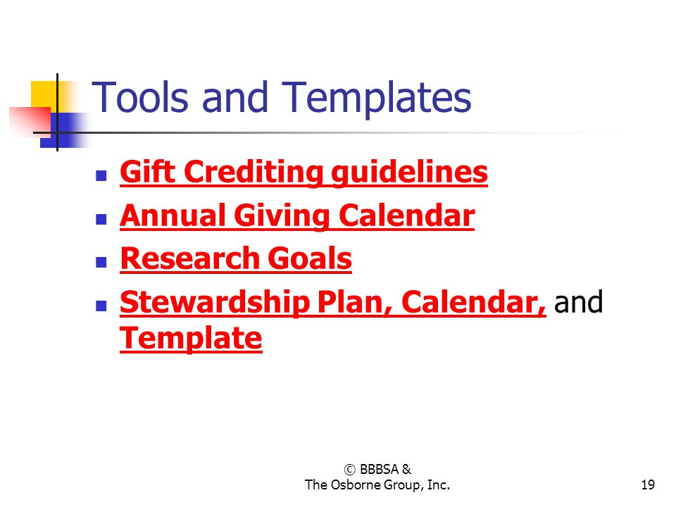 © BBBSA & The Osborne Group, Inc.19 Tools and Templates Gift Crediting guidelines Annual Giving Calendar Research Goals Stewardship Plan, Calendar, an