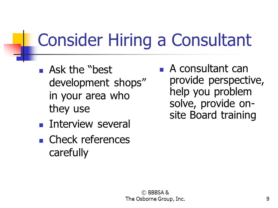 © BBBSA & The Osborne Group, Inc.9 Consider Hiring a Consultant Ask the best development shops in your area who they use Interview several Check refer