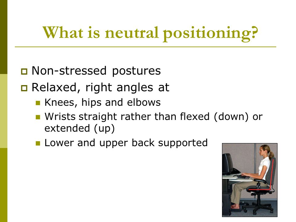 What is neutral positioning? Non-stressed postures Relaxed, right angles at Knees, hips and elbows Wrists straight rather than flexed (down) or extend