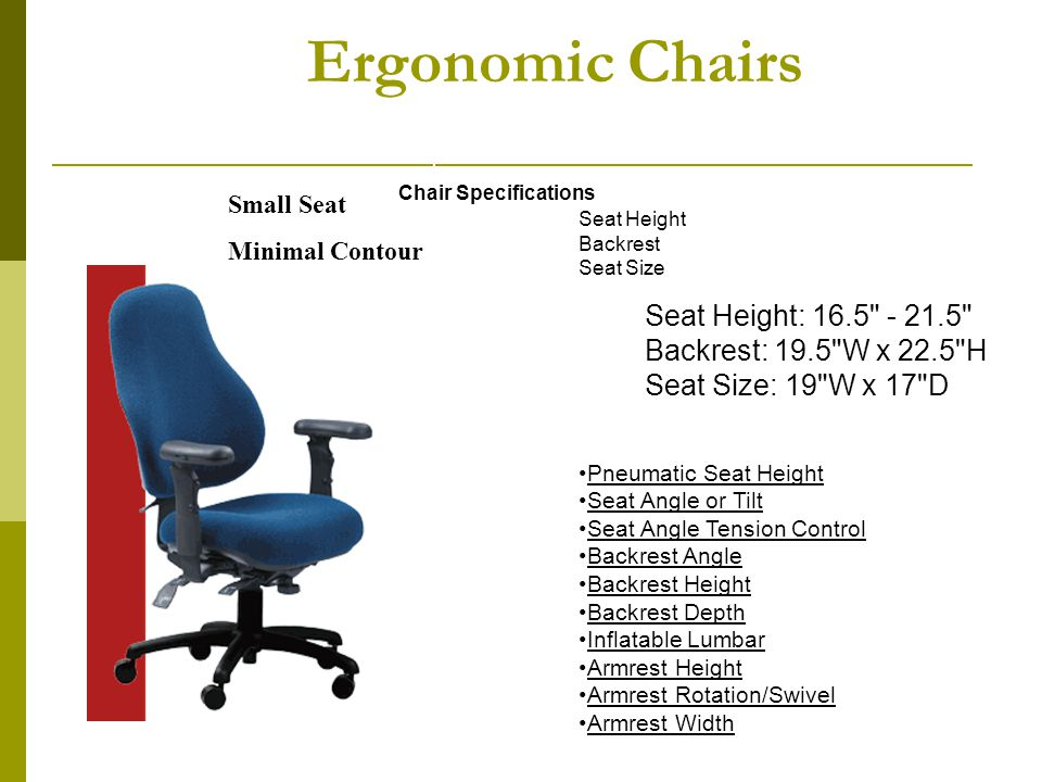 Ergonomic Chairs Chair Specifications Seat Height Backrest Seat Size 10 Standard Adjustments Pneumatic Seat Height Seat Angle or Tilt Seat Angle Tensi