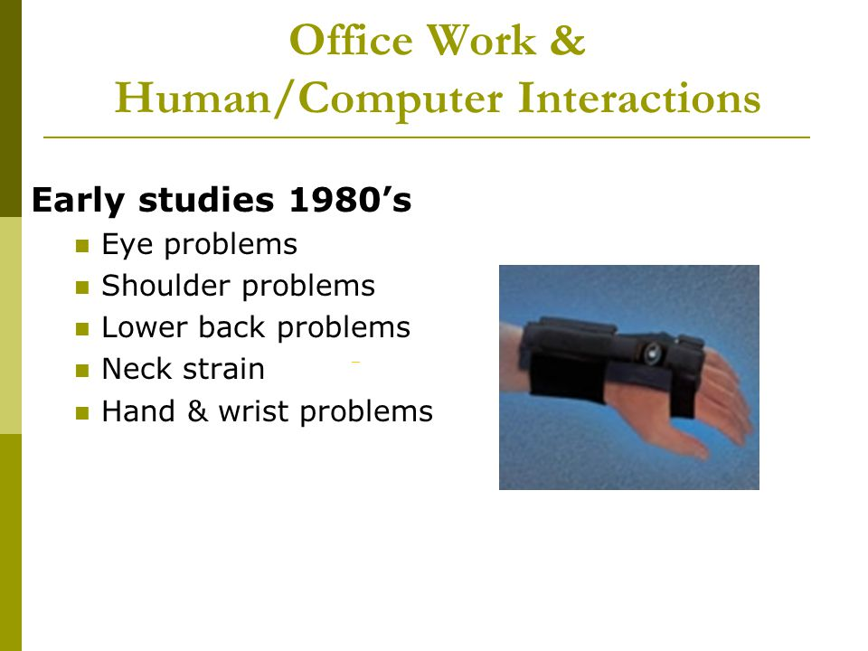 Office Work & Human/Computer Interactions Early studies 1980s Eye problems Shoulder problems Lower back problems Neck strain Hand & wrist problems