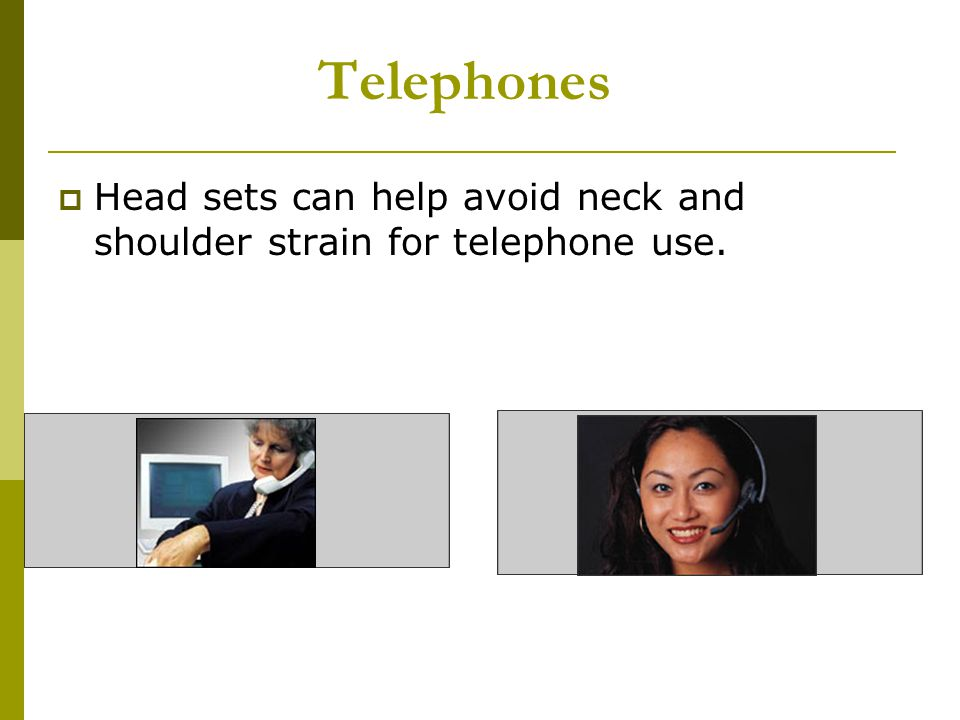 Telephones Head sets can help avoid neck and shoulder strain for telephone use.