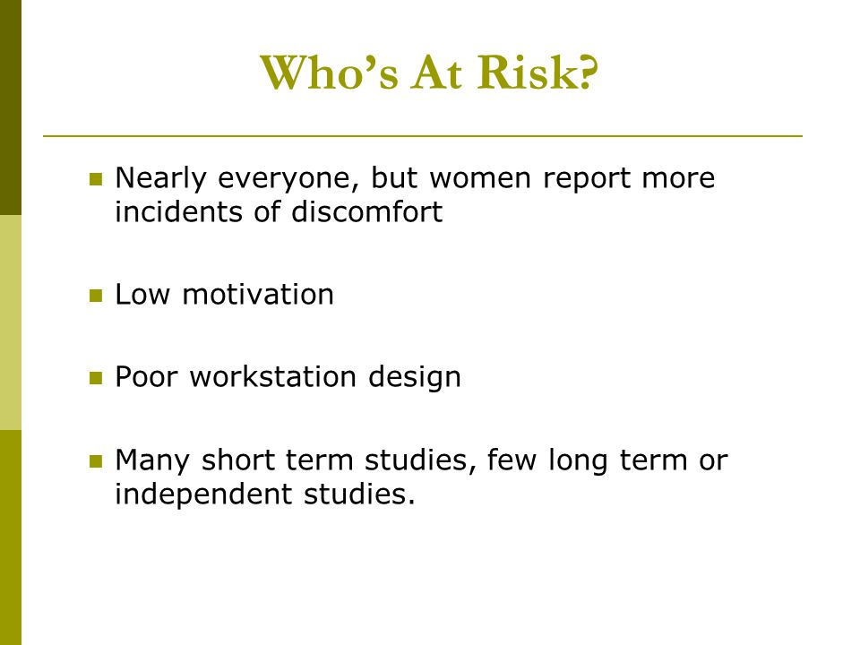 Whos At Risk? Nearly everyone, but women report more incidents of discomfort Low motivation Poor workstation design Many short term studies, few long
