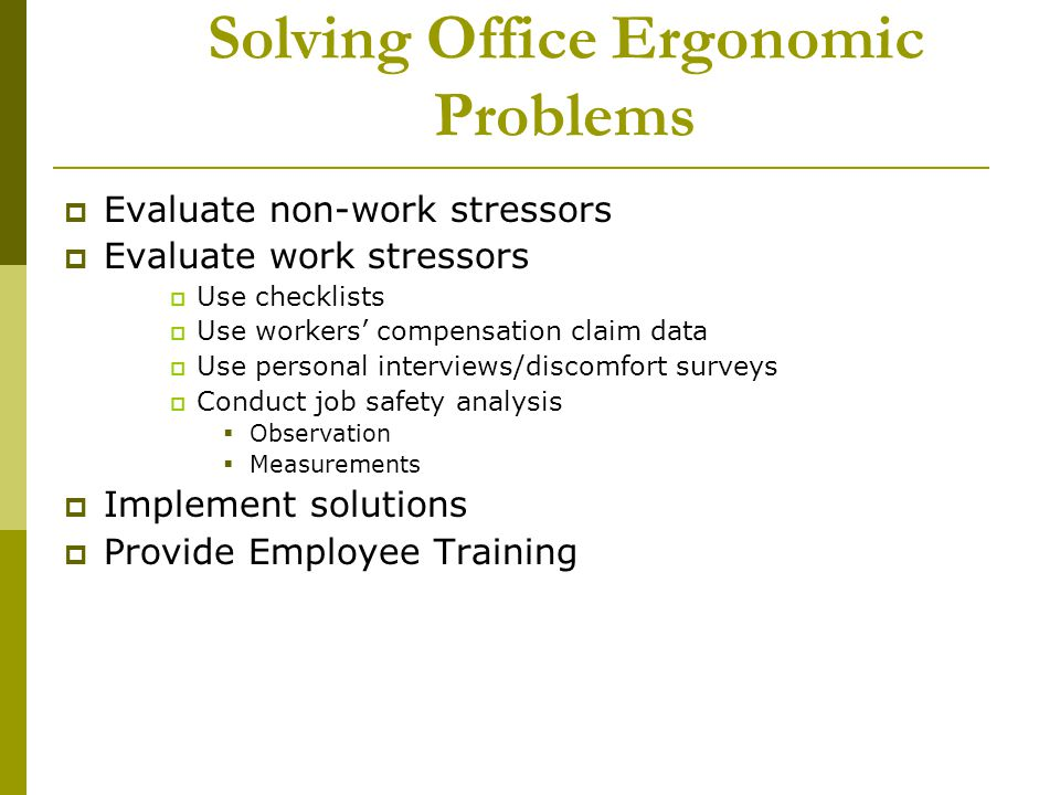 Solving Office Ergonomic Problems Evaluate non-work stressors Evaluate work stressors Use checklists Use workers compensation claim data Use personal