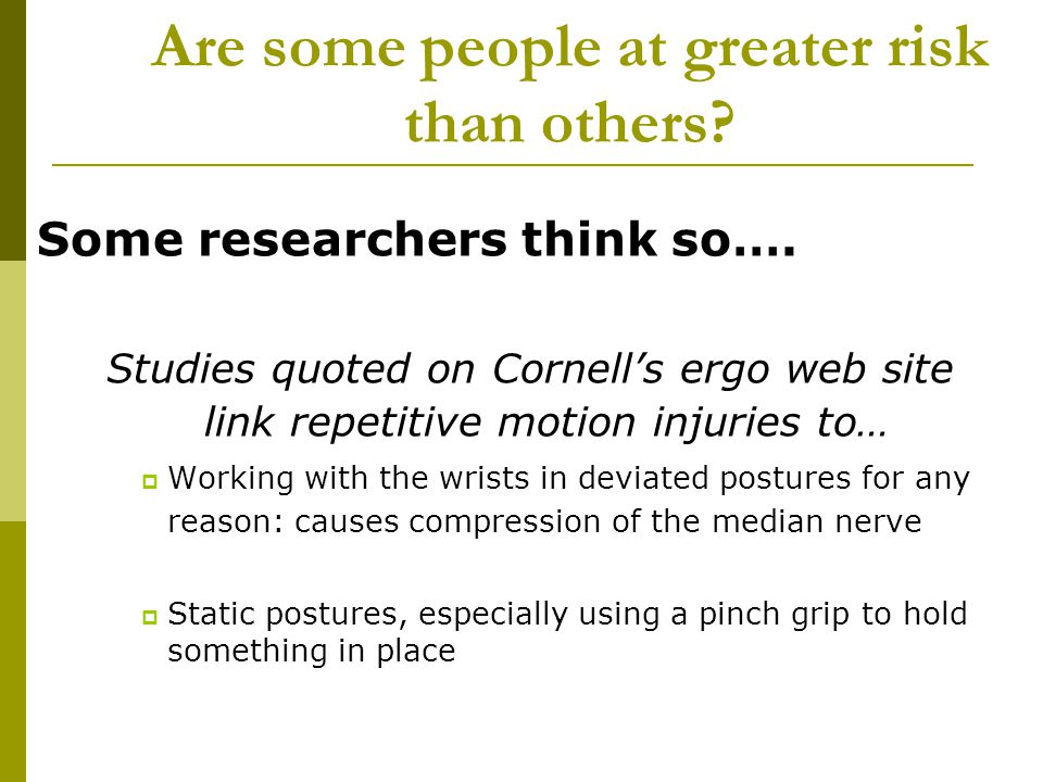Are some people at greater risk than others? Some researchers think so…. Studies quoted on Cornells ergo web site link repetitive motion injuries to…