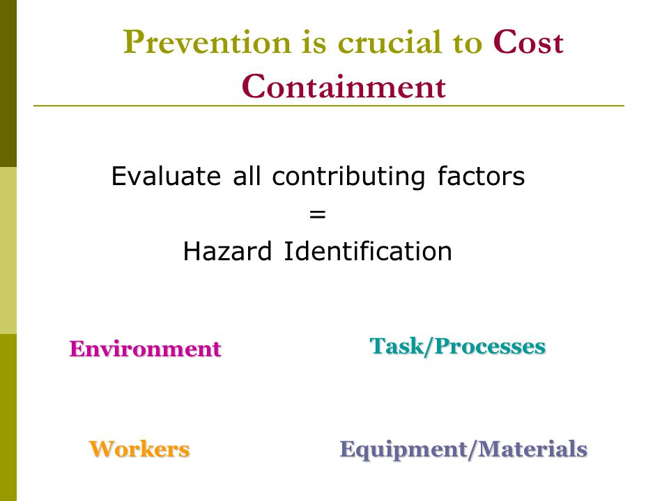 Prevention is crucial to Cost Containment Evaluate all contributing factors = Hazard Identification Environment WorkersEquipment/Materials Task/Proces
