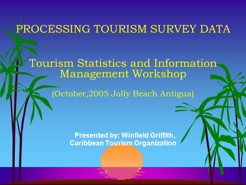 PROCESSING TOURISM SURVEY DATA Tourism Statistics and Information Management Workshop (October,2005 Jolly Beach Antigua) Presented by: Winfield Griffith, Caribbean Tourism Organization