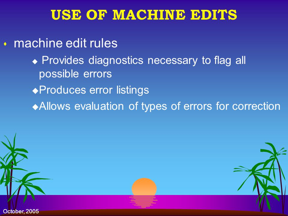 October, 2005 USE OF MACHINE EDITS s machine edit rules u Provides diagnostics necessary to flag all possible errors u Produces error listings u Allows evaluation of types of errors for correction