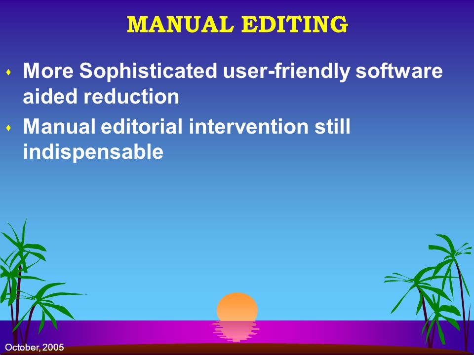 October, 2005 MANUAL EDITING s More Sophisticated user-friendly software aided reduction s Manual editorial intervention still indispensable