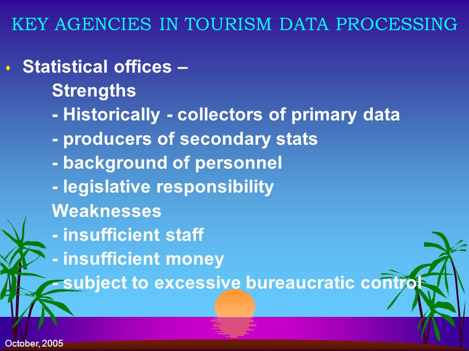 October, 2005 KEY AGENCIES IN TOURISM DATA PROCESSING s Statistical offices – Strengths - Historically - collectors of primary data - producers of secondary stats - background of personnel - legislative responsibility Weaknesses - insufficient staff - insufficient money - subject to excessive bureaucratic control