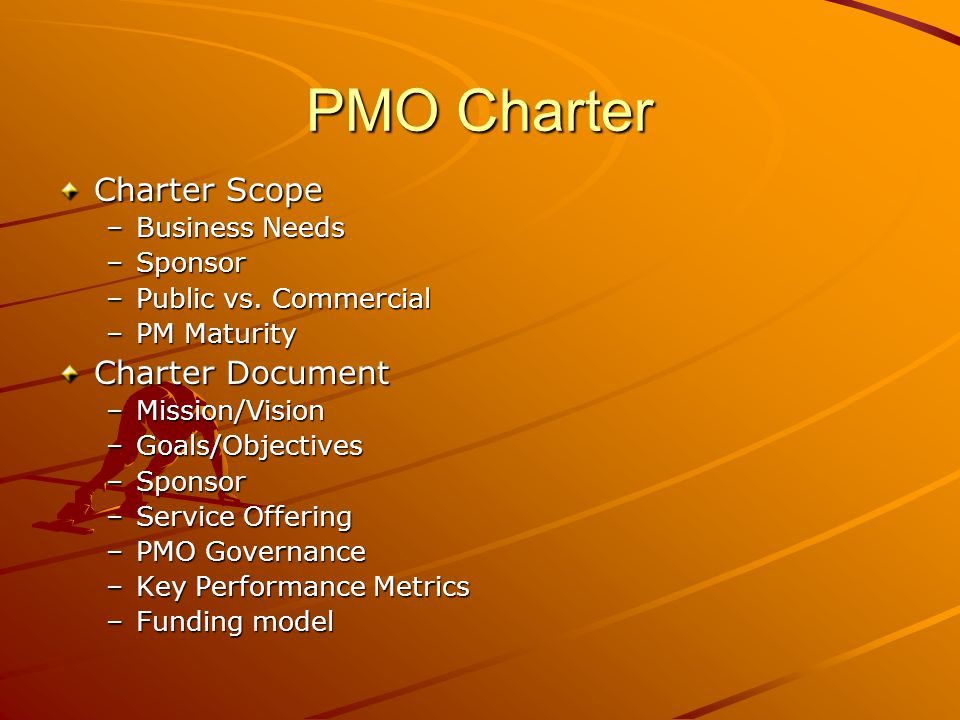 PMO Charter Charter Scope –Business Needs –Sponsor –Public vs. Commercial –PM Maturity Charter Document –Mission/Vision –Goals/Objectives –Sponsor –Se