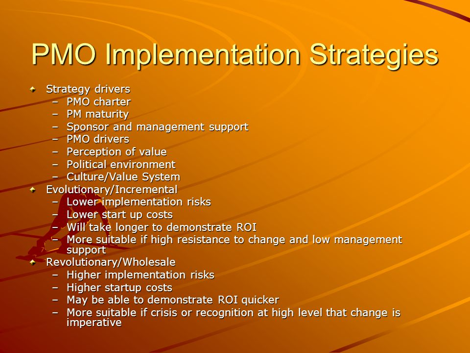 PMO Implementation Strategies Strategy drivers –PMO charter –PM maturity –Sponsor and management support –PMO drivers –Perception of value –Political
