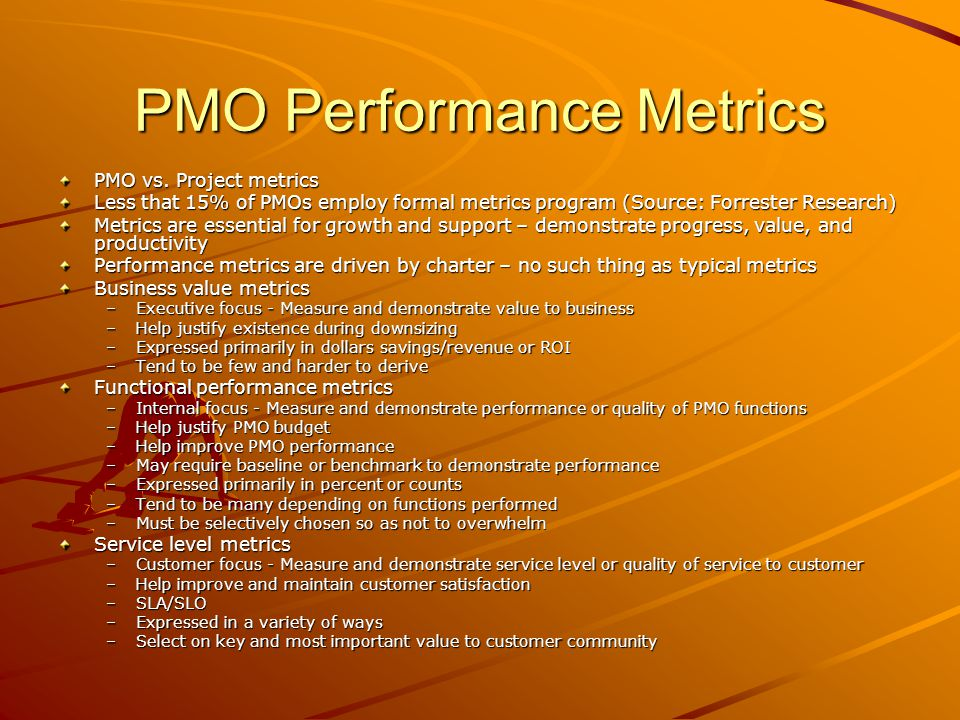 PMO Performance Metrics PMO vs. Project metrics Less that 15% of PMOs employ formal metrics program (Source: Forrester Research) Metrics are essential