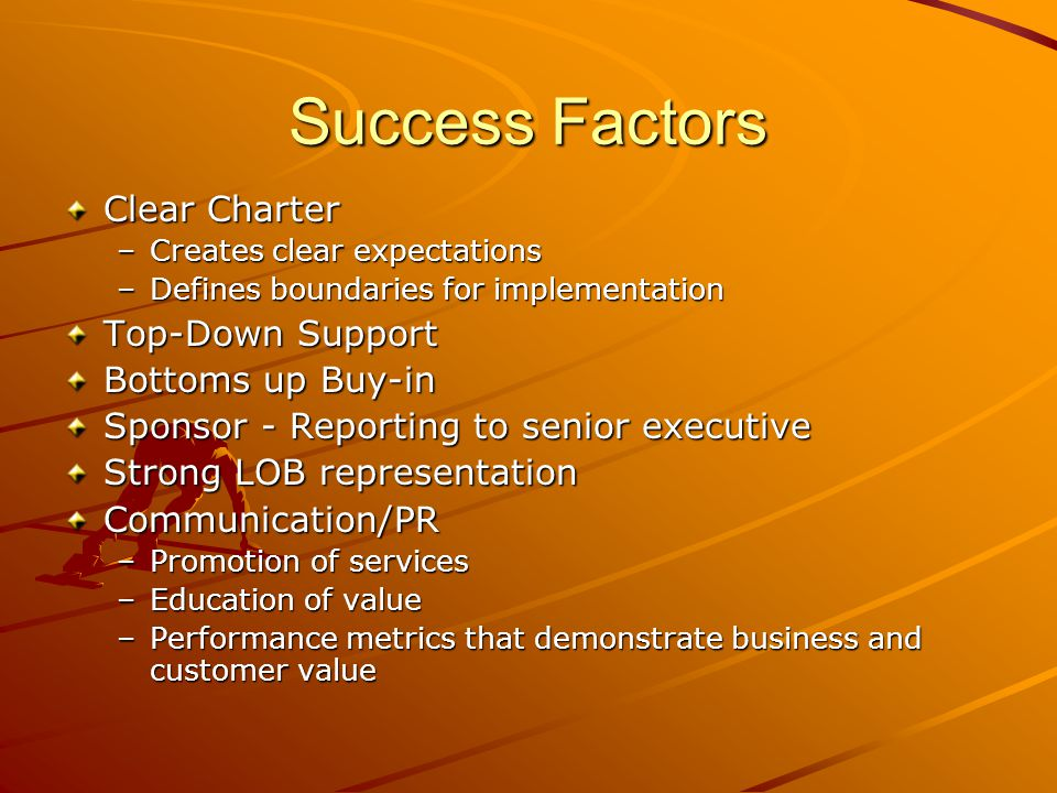 Success Factors Clear Charter –Creates clear expectations –Defines boundaries for implementation Top-Down Support Bottoms up Buy-in Sponsor - Reportin