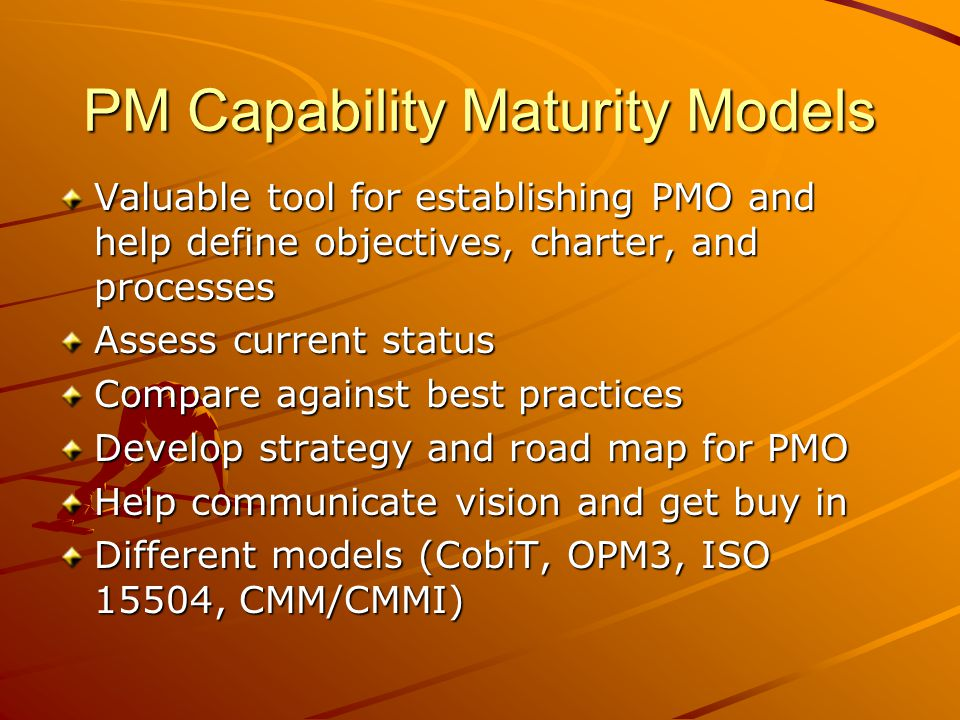 PM Capability Maturity Models Valuable tool for establishing PMO and help define objectives, charter, and processes Assess current status Compare agai