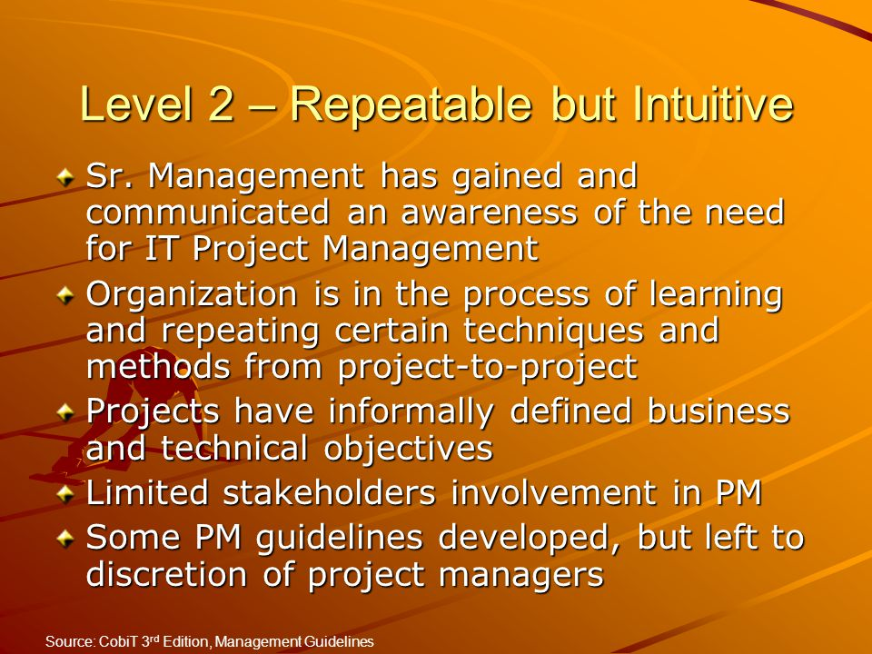 Level 2 – Repeatable but Intuitive Sr. Management has gained and communicated an awareness of the need for IT Project Management Organization is in th