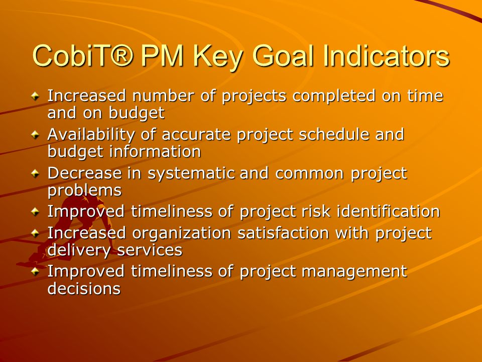 CobiT® PM Key Goal Indicators Increased number of projects completed on time and on budget Availability of accurate project schedule and budget inform