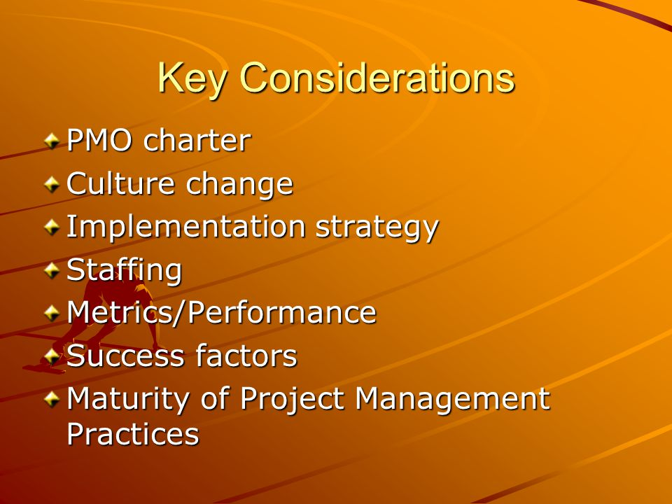 Key Considerations PMO charter Culture change Implementation strategy StaffingMetrics/Performance Success factors Maturity of Project Management Pract