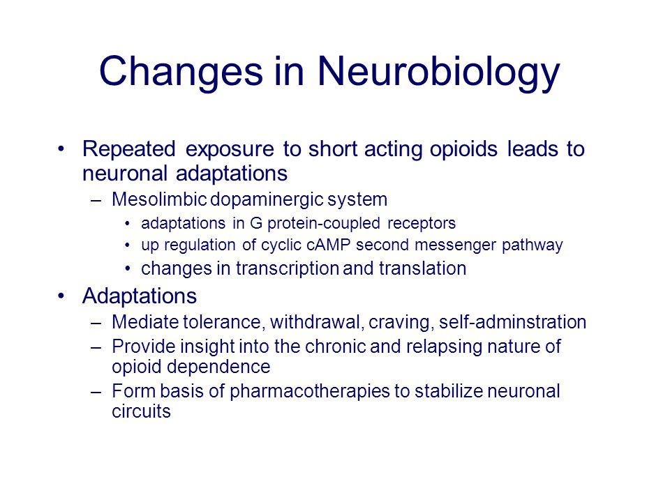 Changes in Neurobiology Repeated exposure to short acting opioids leads to neuronal adaptations –Mesolimbic dopaminergic system adaptations in G protein-coupled receptors up regulation of cyclic cAMP second messenger pathway changes in transcription and translation Adaptations –Mediate tolerance, withdrawal, craving, self-adminstration –Provide insight into the chronic and relapsing nature of opioid dependence –Form basis of pharmacotherapies to stabilize neuronal circuits