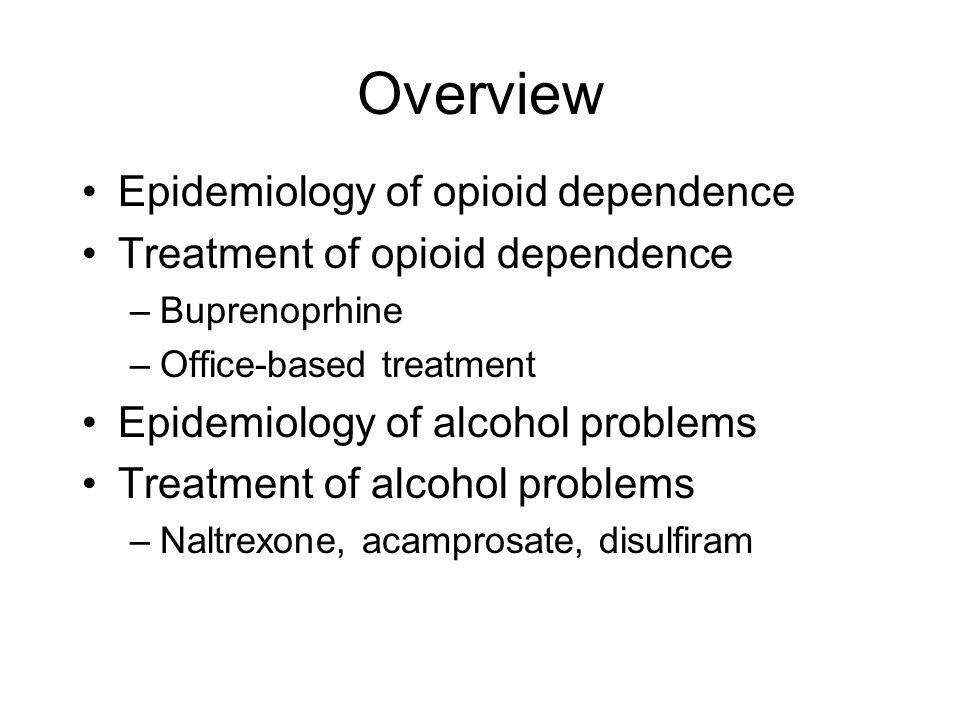 Overview Epidemiology of opioid dependence Treatment of opioid dependence –Buprenoprhine –Office-based treatment Epidemiology of alcohol problems Treatment of alcohol problems –Naltrexone, acamprosate, disulfiram