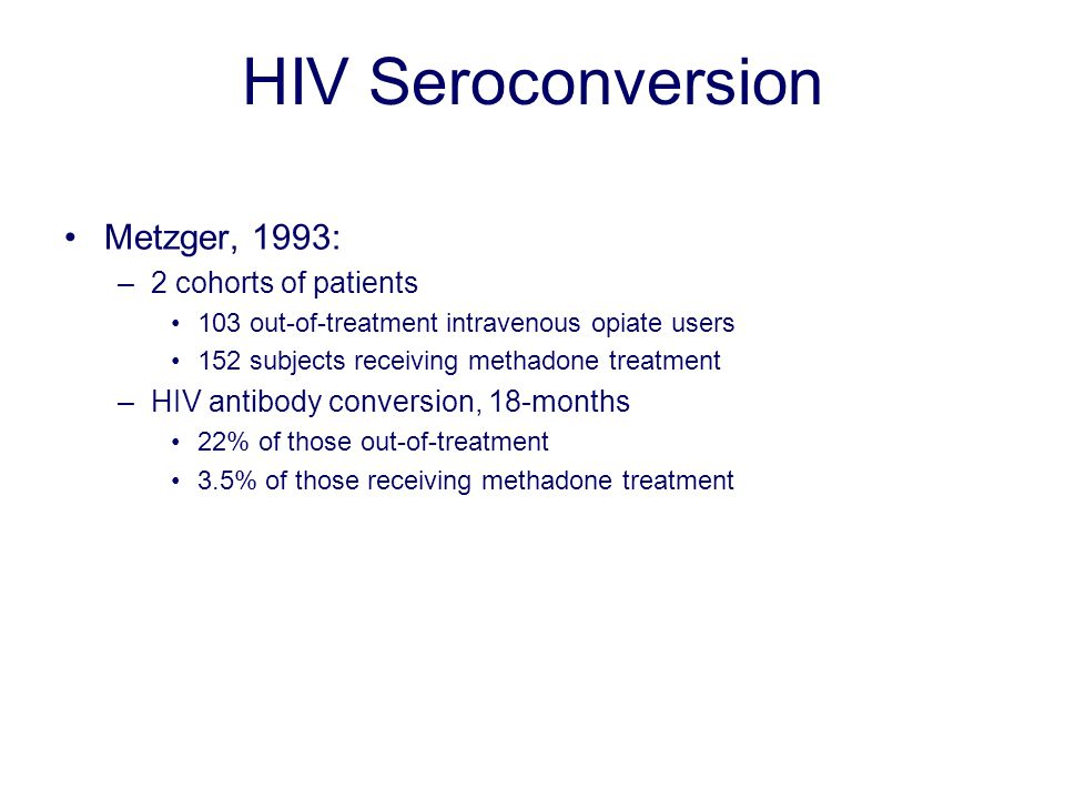 HIV Seroconversion Metzger, 1993: –2 cohorts of patients 103 out-of-treatment intravenous opiate users 152 subjects receiving methadone treatment –HIV antibody conversion, 18-months 22% of those out-of-treatment 3.5% of those receiving methadone treatment