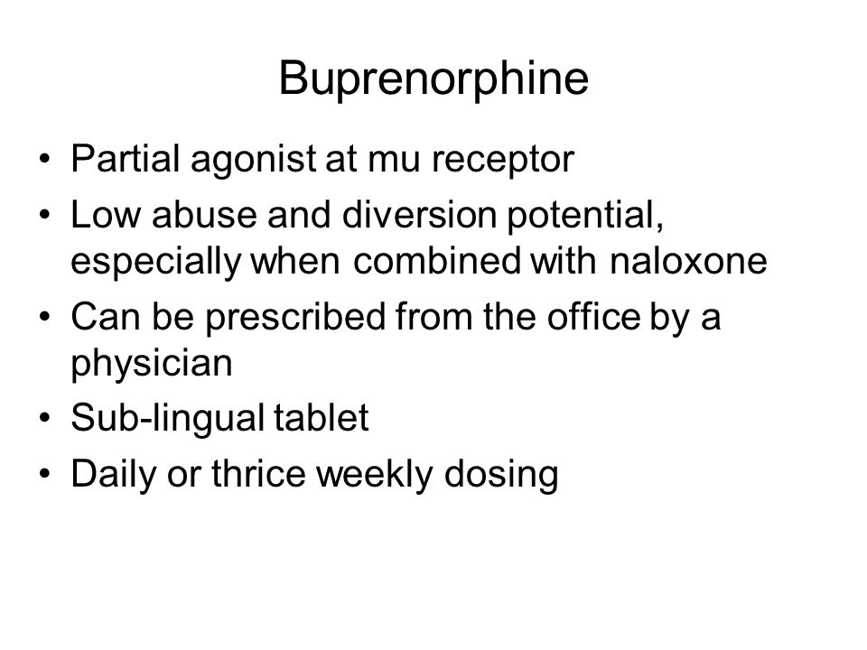 Buprenorphine Partial agonist at mu receptor Low abuse and diversion potential, especially when combined with naloxone Can be prescribed from the office by a physician Sub-lingual tablet Daily or thrice weekly dosing