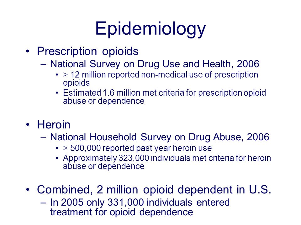 Epidemiology Prescription opioids –National Survey on Drug Use and Health, 2006 > 12 million reported non-medical use of prescription opioids Estimated 1.6 million met criteria for prescription opioid abuse or dependence Heroin –National Household Survey on Drug Abuse, 2006 > 500,000 reported past year heroin use Approximately 323,000 individuals met criteria for heroin abuse or dependence Combined, 2 million opioid dependent in U.S.
