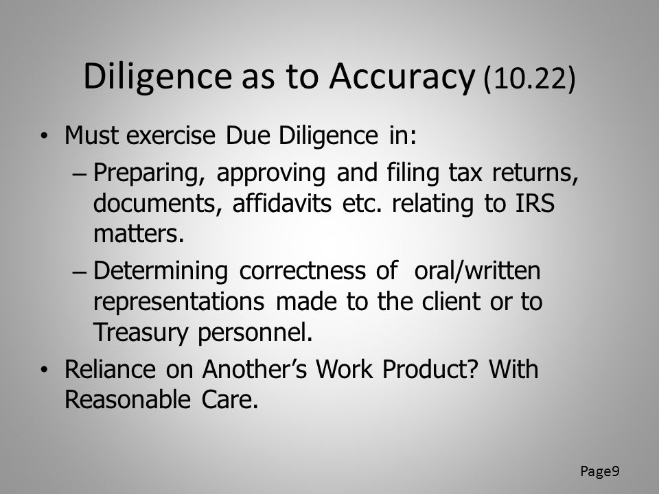 Standards for Tax Returns Section 10.34(a) May not sign a tax return or advise a position on a tax return, willfully, recklessly, or through gross incompetence if: – Lacks reasonable basis – Unreasonable position (6694(a)(2)) – Willful attempt to understate liability (6694(b)(2)(A)) – Reckless, intentional disregard of rules and regulations (6694(b)(2)(B)) Patterns matter Page10
