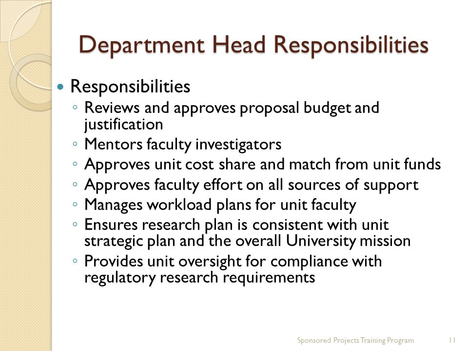 Department Head Responsibilities Responsibilities Reviews and approves proposal budget and justification Mentors faculty investigators Approves unit cost share and match from unit funds Approves faculty effort on all sources of support Manages workload plans for unit faculty Ensures research plan is consistent with unit strategic plan and the overall University mission Provides unit oversight for compliance with regulatory research requirements 11Sponsored Projects Training Program