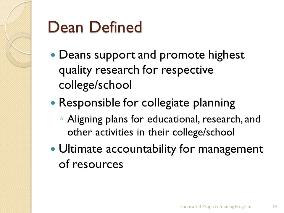 Dean Defined Deans support and promote highest quality research for respective college/school Responsible for collegiate planning Aligning plans for educational, research, and other activities in their college/school Ultimate accountability for management of resources 14Sponsored Projects Training Program