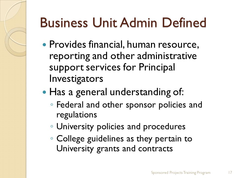 Business Unit Admin Defined Provides financial, human resource, reporting and other administrative support services for Principal Investigators Has a general understanding of: Federal and other sponsor policies and regulations University policies and procedures College guidelines as they pertain to University grants and contracts 17Sponsored Projects Training Program